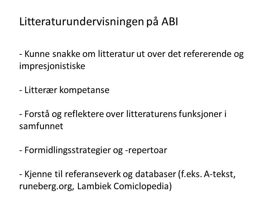 Litteraturundervisningen på ABI - Kunne snakke om litteratur ut over det refererende og impresjonistiske - Litterær kompetanse - Forstå og reflektere over litteraturens funksjoner i samfunnet - Formidlingsstrategier og -repertoar - Kjenne til referanseverk og databaser (f.eks.