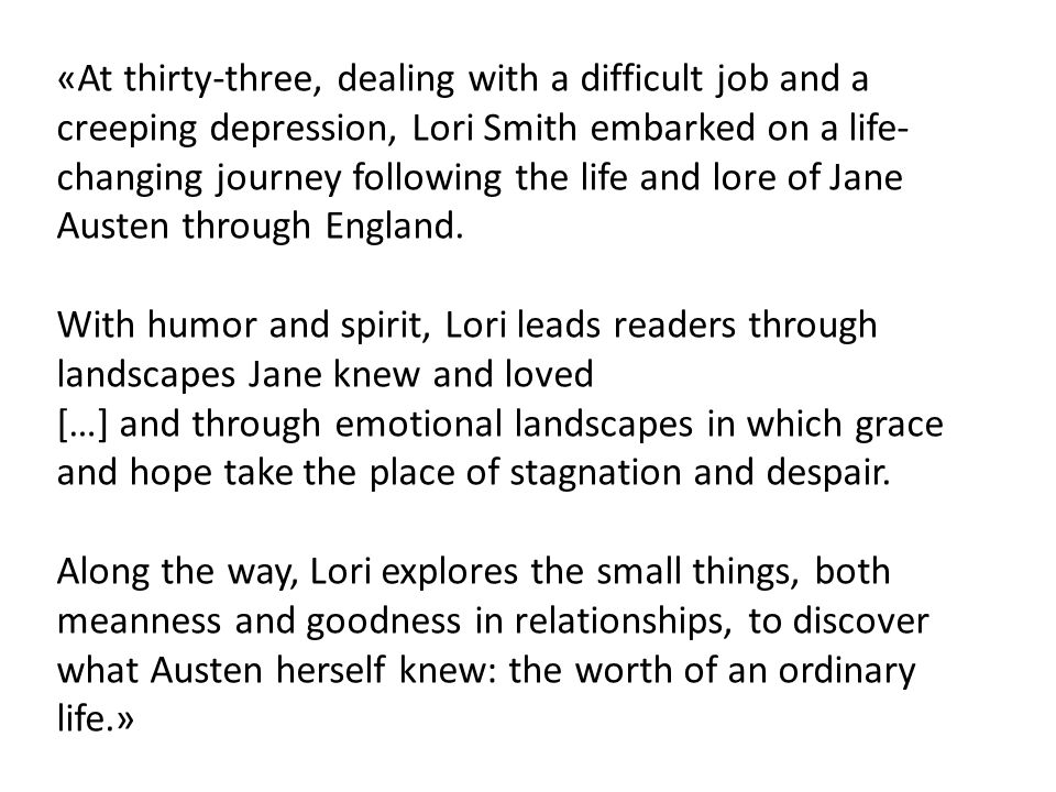 «At thirty-three, dealing with a difficult job and a creeping depression, Lori Smith embarked on a life- changing journey following the life and lore of Jane Austen through England.