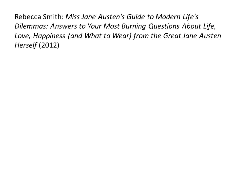Rebecca Smith: Miss Jane Austen s Guide to Modern Life s Dilemmas: Answers to Your Most Burning Questions About Life, Love, Happiness (and What to Wear) from the Great Jane Austen Herself (2012)