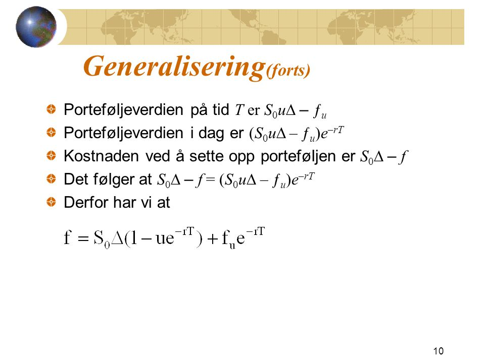 Generalisering (forts) Porteføljeverdien på tid T er S 0 u  – ƒ u Porteføljeverdien i dag er (S 0 u  – ƒ u )e –rT Kostnaden ved å sette opp porteføljen er S 0  – f Det følger at S 0  – f = (S 0 u  – ƒ u )e –rT Derfor har vi at 10