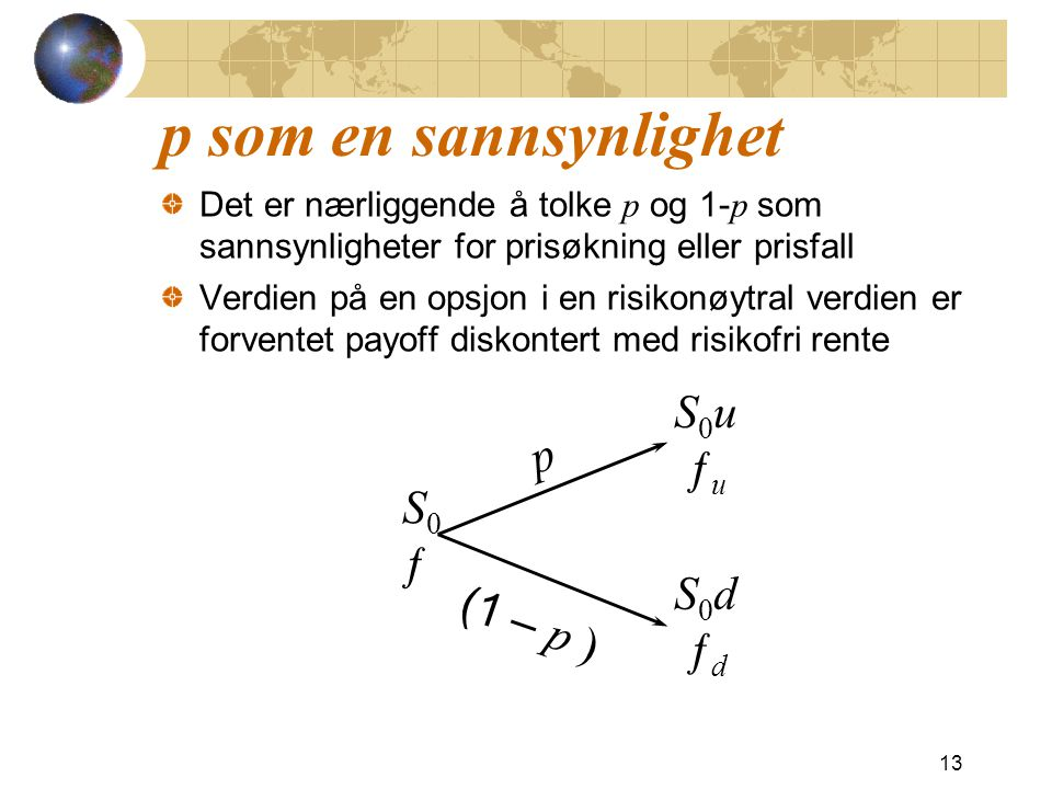 p som en sannsynlighet Det er nærliggende å tolke p og 1- p som sannsynligheter for prisøkning eller prisfall Verdien på en opsjon i en risikonøytral