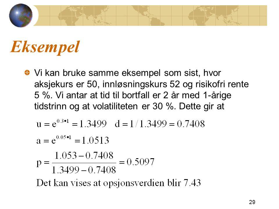 Eksempel Vi kan bruke samme eksempel som sist, hvor aksjekurs er 50, innløsningskurs 52 og risikofri rente 5 %. Vi antar at tid til bortfall er 2 år m