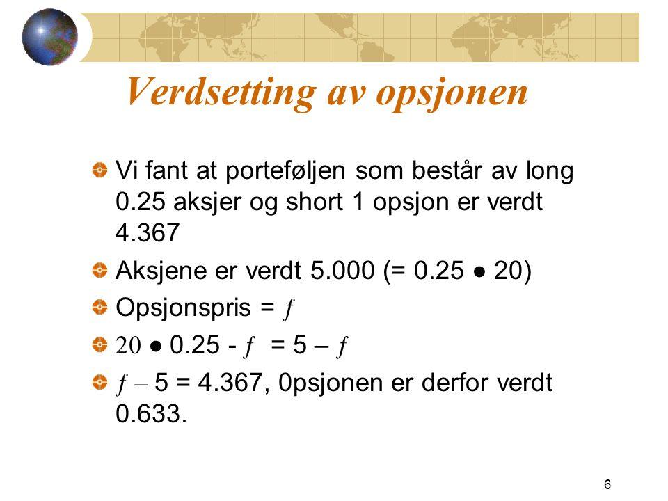 Verdsetting av opsjonen Vi fant at porteføljen som består av long 0.25 aksjer og short 1 opsjon er verdt 4.367 Aksjene er verdt 5.000 (= 0.25 ●  20) Opsjonspris = ƒ 20 ●  0.25 - ƒ = 5 – ƒ ƒ – 5 = 4.367, 0psjonen er derfor verdt 0.633.