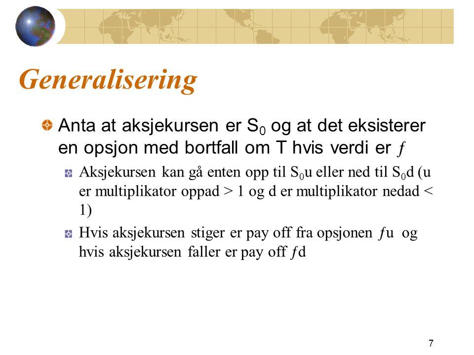 Generalisering Anta at aksjekursen er S 0 og at det eksisterer en opsjon med bortfall om T hvis verdi er ƒ Aksjekursen kan gå enten opp til S 0 u eller ned til S 0 d (u er multiplikator oppad > 1 og d er multiplikator nedad < 1) Hvis aksjekursen stiger er pay off fra opsjonen ƒu og hvis aksjekursen faller er pay off ƒd 7