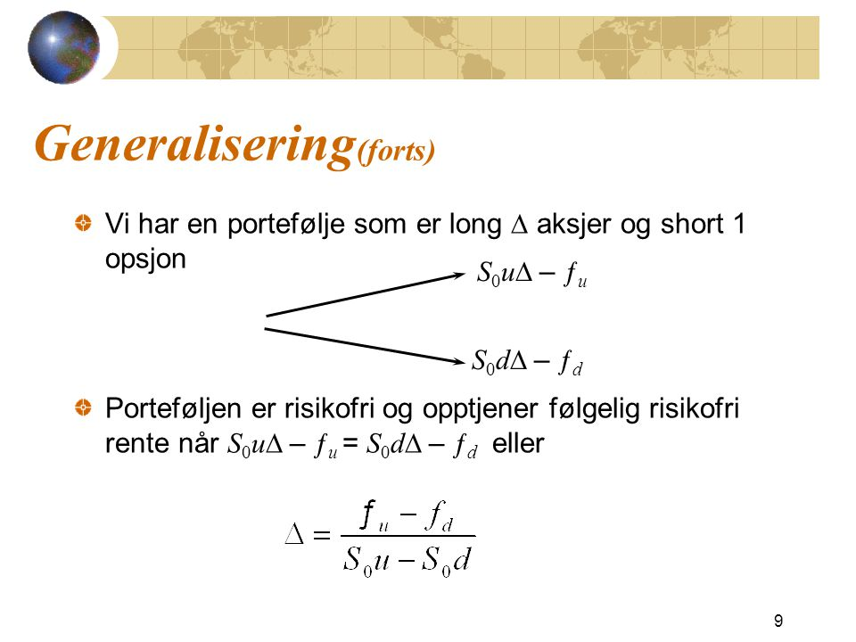 Generalisering (forts) Vi har en portefølje som er long  aksjer og short 1 opsjon Porteføljen er risikofri og opptjener følgelig risikofri rente når S 0 u  – ƒ u = S 0 d  – ƒ d eller 9 S 0 u  – ƒ u S 0 d  – ƒ d