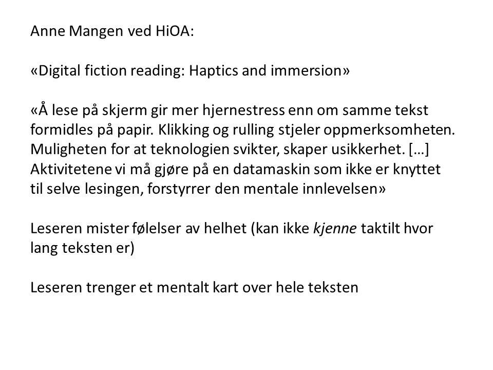 Anne Mangen ved HiOA: «Digital fiction reading: Haptics and immersion» «Å lese på skjerm gir mer hjernestress enn om samme tekst formidles på papir. K