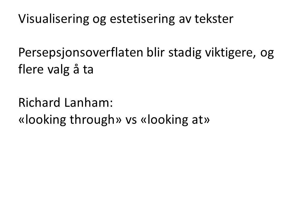 Visualisering og estetisering av tekster Persepsjonsoverflaten blir stadig viktigere, og flere valg å ta Richard Lanham: «looking through» vs «looking