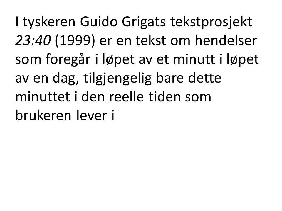 I tyskeren Guido Grigats tekstprosjekt 23:40 (1999) er en tekst om hendelser som foregår i løpet av et minutt i løpet av en dag, tilgjengelig bare det