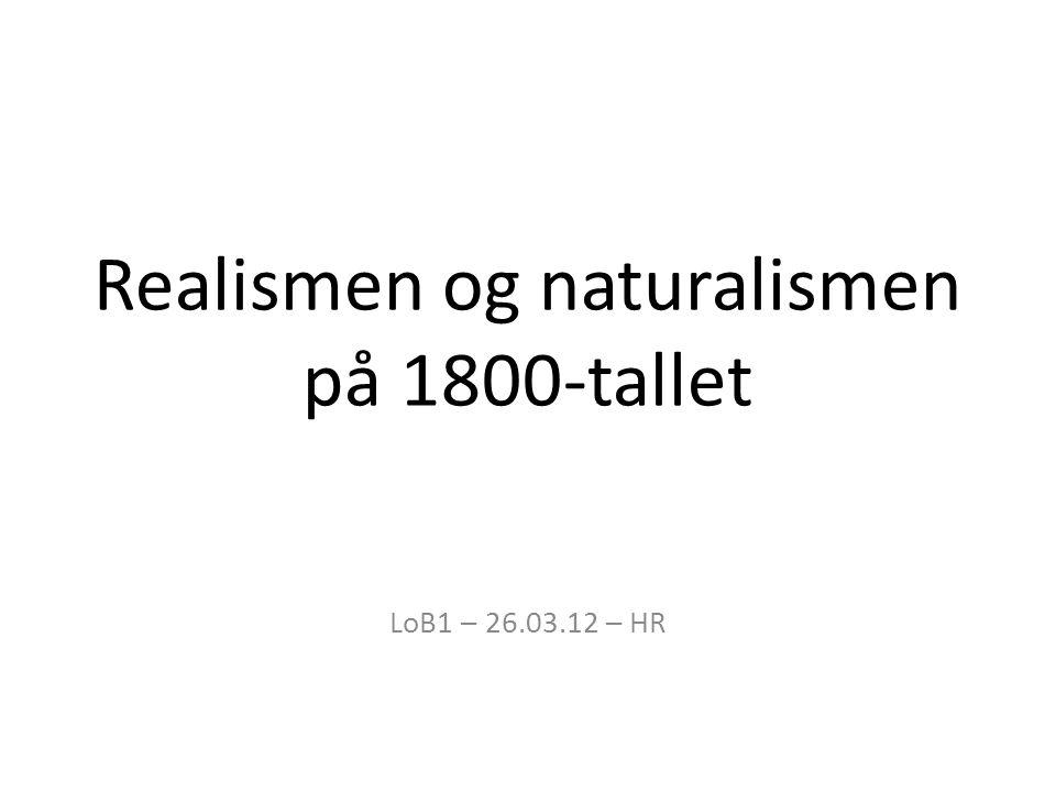Realismen og naturalismen på 1800-tallet LoB1 – 26.03.12 – HR
