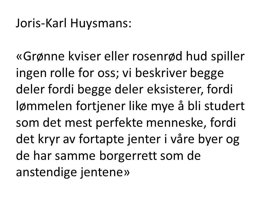 Joris-Karl Huysmans: «Grønne kviser eller rosenrød hud spiller ingen rolle for oss; vi beskriver begge deler fordi begge deler eksisterer, fordi lømmelen fortjener like mye å bli studert som det mest perfekte menneske, fordi det kryr av fortapte jenter i våre byer og de har samme borgerrett som de anstendige jentene»