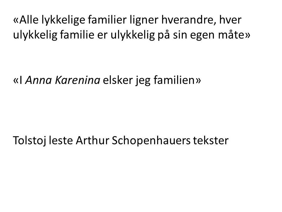 «Alle lykkelige familier ligner hverandre, hver ulykkelig familie er ulykkelig på sin egen måte» «I Anna Karenina elsker jeg familien» Tolstoj leste Arthur Schopenhauers tekster
