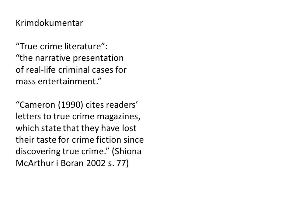 Krimdokumentar True crime literature : the narrative presentation of real-life criminal cases for mass entertainment. Cameron (1990) cites readers' letters to true crime magazines, which state that they have lost their taste for crime fiction since discovering true crime. (Shiona McArthur i Boran 2002 s.