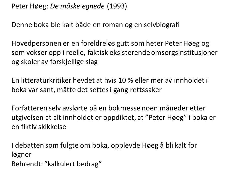 Peter Høeg: De måske egnede (1993) Denne boka ble kalt både en roman og en selvbiografi Hovedpersonen er en foreldreløs gutt som heter Peter Høeg og som vokser opp i reelle, faktisk eksisterende omsorgsinstitusjoner og skoler av forskjellige slag En litteraturkritiker hevdet at hvis 10 % eller mer av innholdet i boka var sant, måtte det settes i gang rettssaker Forfatteren selv avslørte på en bokmesse noen måneder etter utgivelsen at alt innholdet er oppdiktet, at Peter Høeg i boka er en fiktiv skikkelse I debatten som fulgte om boka, opplevde Høeg å bli kalt for løgner Behrendt: kalkulert bedrag
