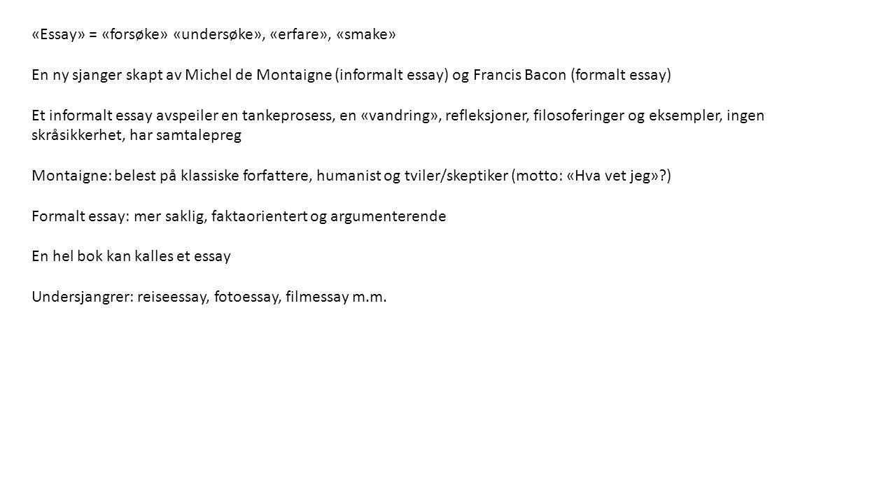«Essay» = «forsøke» «undersøke», «erfare», «smake» En ny sjanger skapt av Michel de Montaigne (informalt essay) og Francis Bacon (formalt essay) Et in
