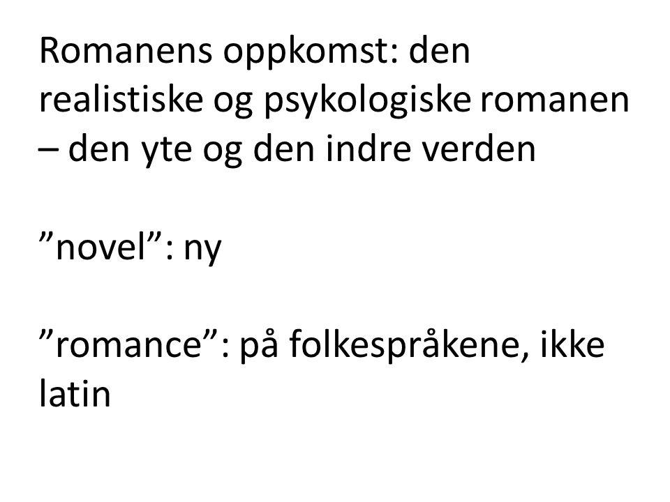 """Romanens oppkomst: den realistiske og psykologiske romanen – den yte og den indre verden """"novel"""": ny """"romance"""": på folkespråkene, ikke latin"""