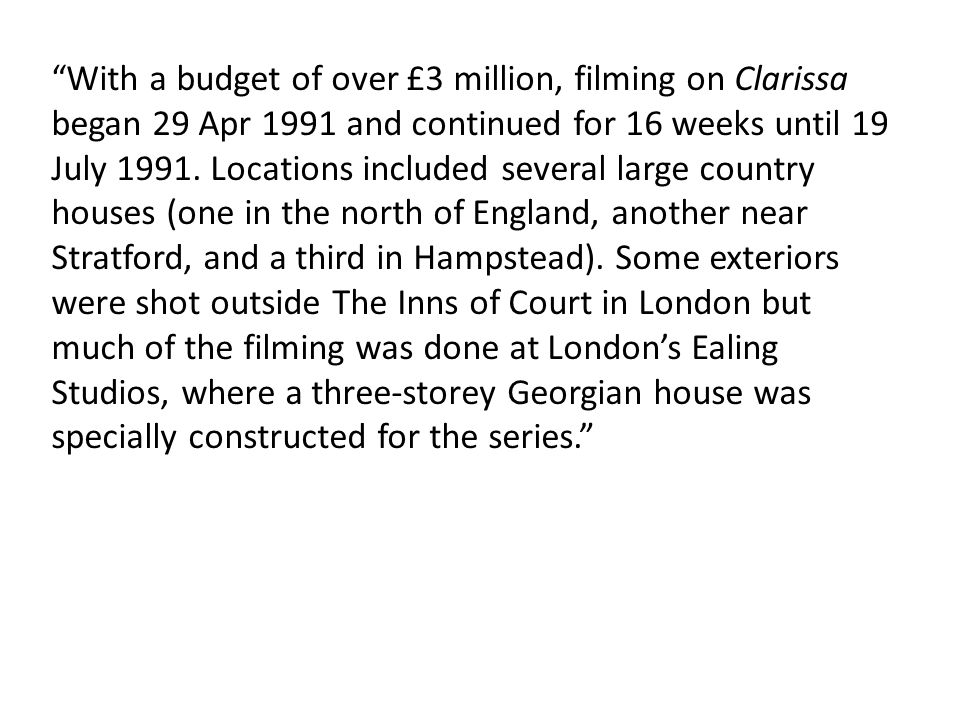 With a budget of over £3 million, filming on Clarissa began 29 Apr 1991 and continued for 16 weeks until 19 July 1991.