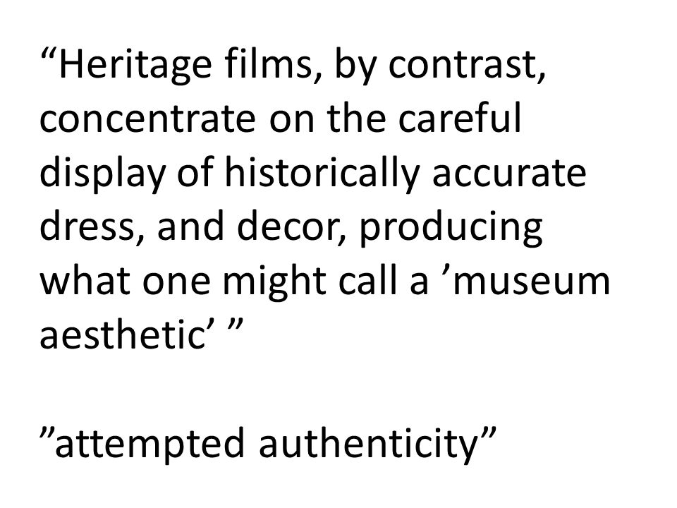 Heritage films, by contrast, concentrate on the careful display of historically accurate dress, and decor, producing what one might call a 'museum aesthetic' attempted authenticity
