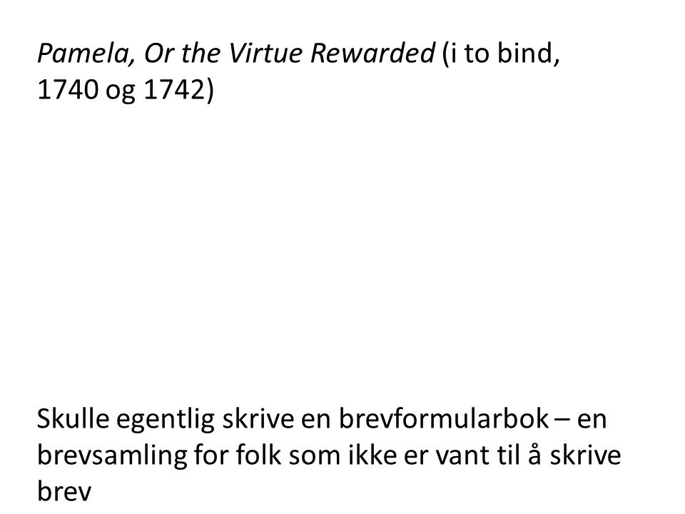 Pamela, Or the Virtue Rewarded (i to bind, 1740 og 1742) Skulle egentlig skrive en brevformularbok – en brevsamling for folk som ikke er vant til å skrive brev