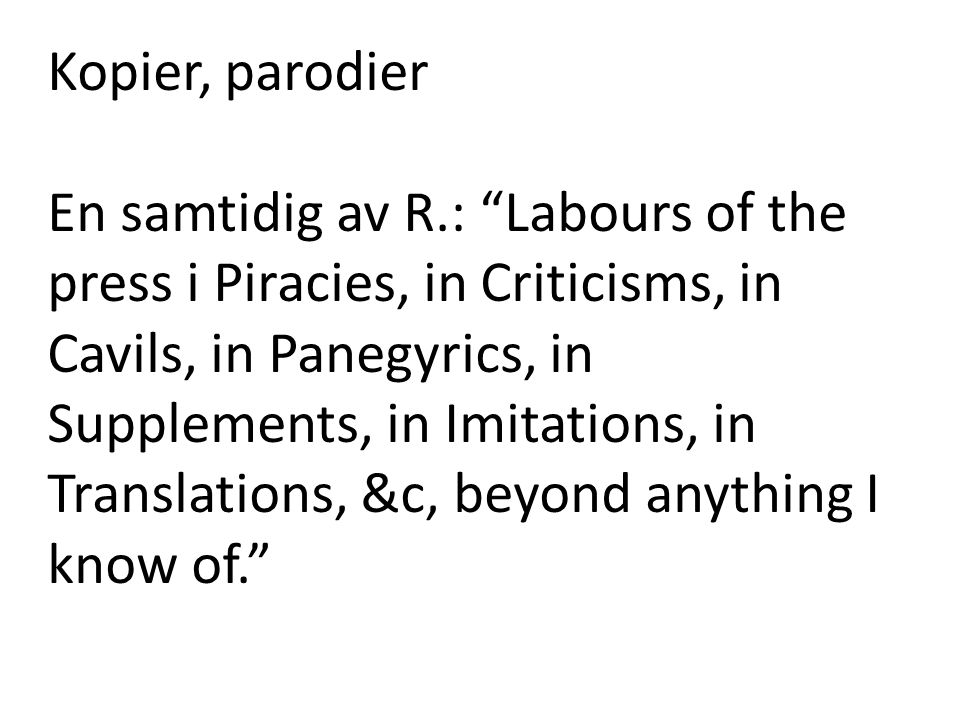 Kopier, parodier En samtidig av R.: Labours of the press i Piracies, in Criticisms, in Cavils, in Panegyrics, in Supplements, in Imitations, in Translations, &c, beyond anything I know of.