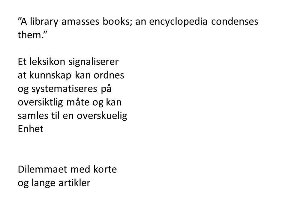 A library amasses books; an encyclopedia condenses them. Et leksikon signaliserer at kunnskap kan ordnes og systematiseres på oversiktlig måte og kan samles til en overskuelig Enhet Dilemmaet med korte og lange artikler