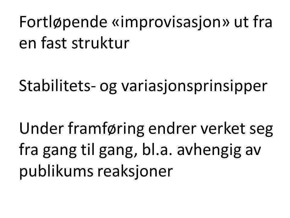 Fortløpende «improvisasjon» ut fra en fast struktur Stabilitets- og variasjonsprinsipper Under framføring endrer verket seg fra gang til gang, bl.a. a