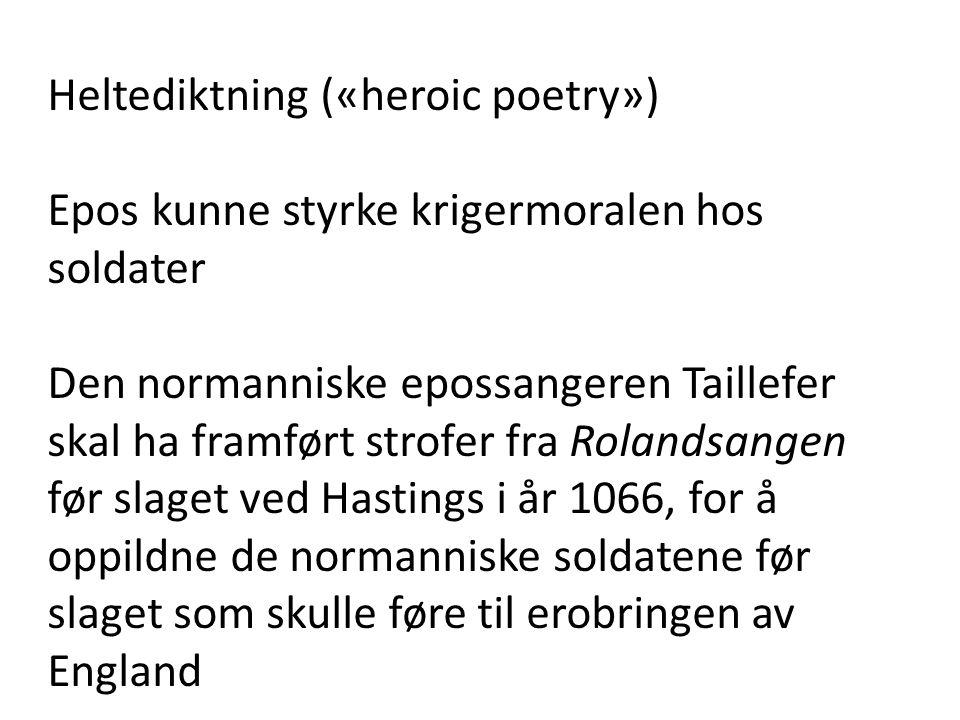 Heltediktning («heroic poetry») Epos kunne styrke krigermoralen hos soldater Den normanniske epossangeren Taillefer skal ha framført strofer fra Rolan