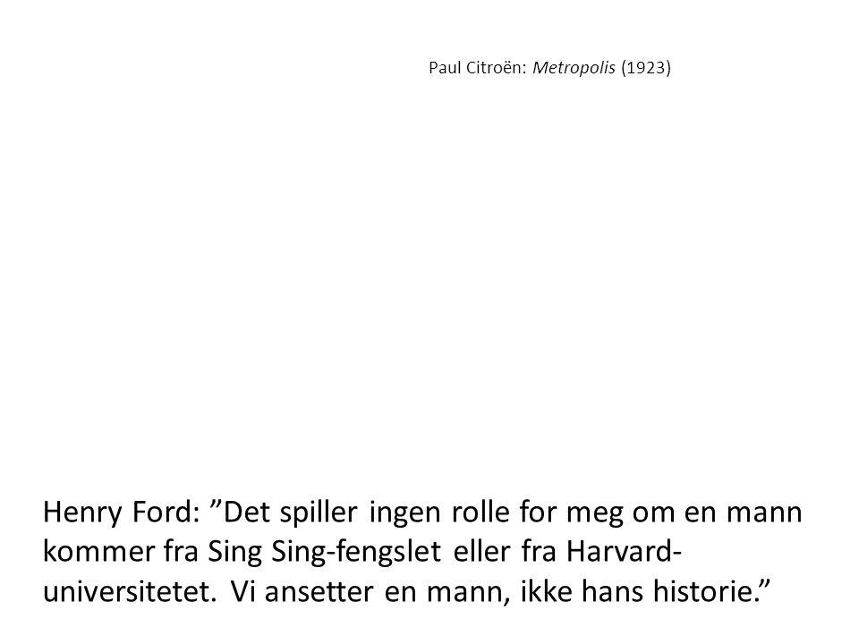 """Paul Citroën: Metropolis (1923) Henry Ford: """"Det spiller ingen rolle for meg om en mann kommer fra Sing Sing-fengslet eller fra Harvard- universitetet"""