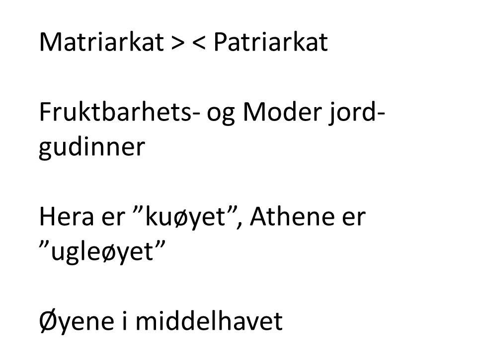 """Matriarkat > < Patriarkat Fruktbarhets- og Moder jord- gudinner Hera er """"kuøyet"""", Athene er """"ugleøyet"""" Øyene i middelhavet"""