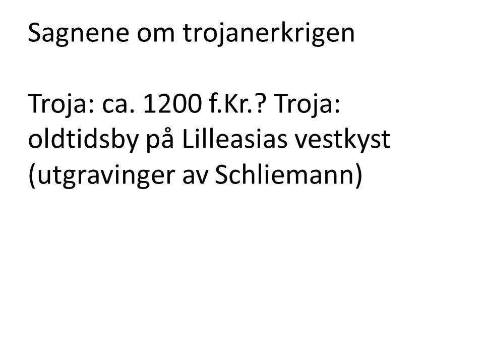 Sagnene om trojanerkrigen Troja: ca. 1200 f.Kr.? Troja: oldtidsby på Lilleasias vestkyst (utgravinger av Schliemann)