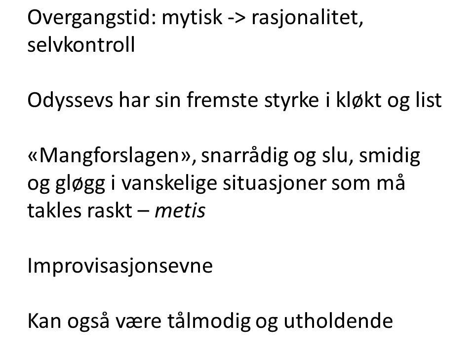 Overgangstid: mytisk -> rasjonalitet, selvkontroll Odyssevs har sin fremste styrke i kløkt og list «Mangforslagen», snarrådig og slu, smidig og gløgg