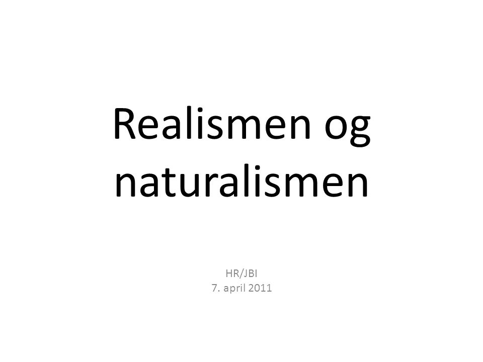 Realismen og naturalismen HR/JBI 7. april 2011