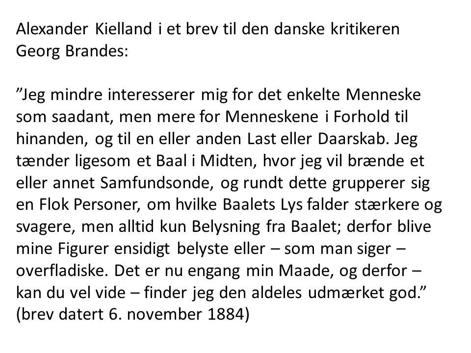 Alexander Kielland i et brev til den danske kritikeren Georg Brandes: Jeg mindre interesserer mig for det enkelte Menneske som saadant, men mere for Menneskene i Forhold til hinanden, og til en eller anden Last eller Daarskab.