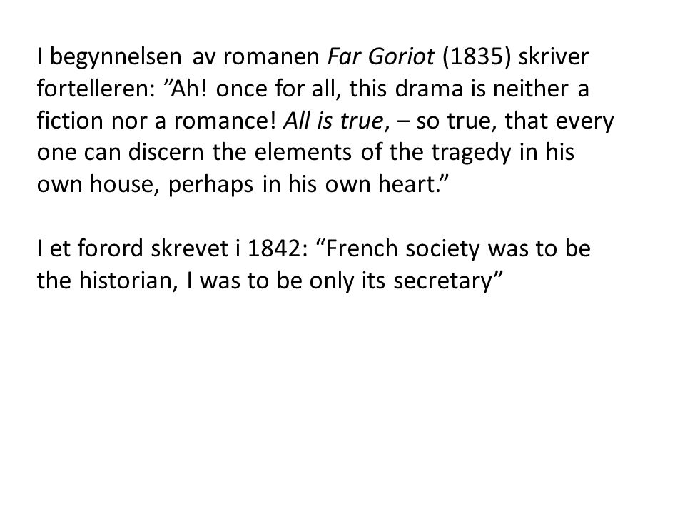 "I begynnelsen av romanen Far Goriot (1835) skriver fortelleren: ""Ah! once for all, this drama is neither a fiction nor a romance! All is true, – so tr"