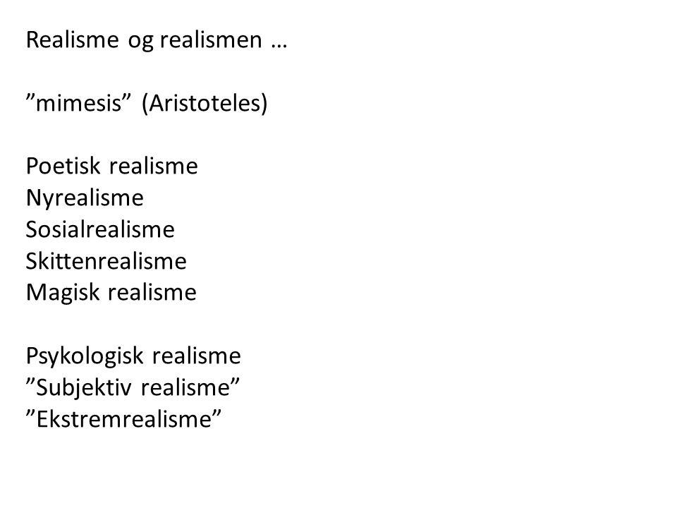 Realisme og realismen … mimesis (Aristoteles) Poetisk realisme Nyrealisme Sosialrealisme Skittenrealisme Magisk realisme Psykologisk realisme Subjektiv realisme Ekstremrealisme