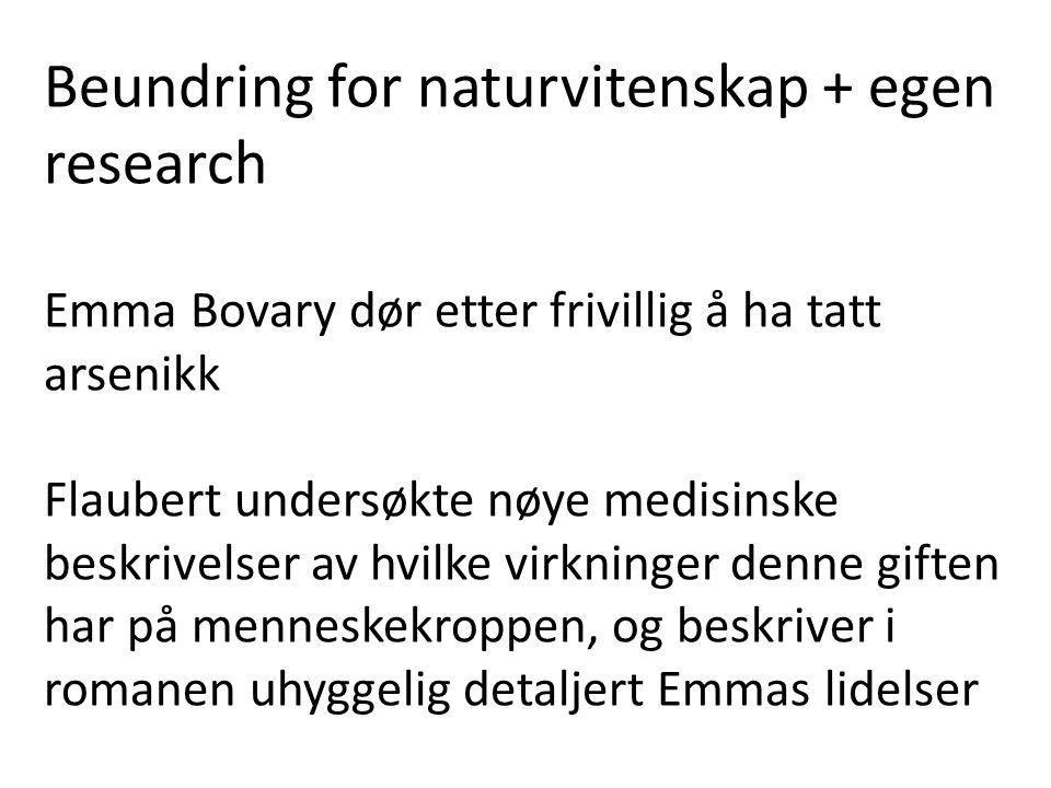 Beundring for naturvitenskap + egen research Emma Bovary dør etter frivillig å ha tatt arsenikk Flaubert undersøkte nøye medisinske beskrivelser av hvilke virkninger denne giften har på menneskekroppen, og beskriver i romanen uhyggelig detaljert Emmas lidelser
