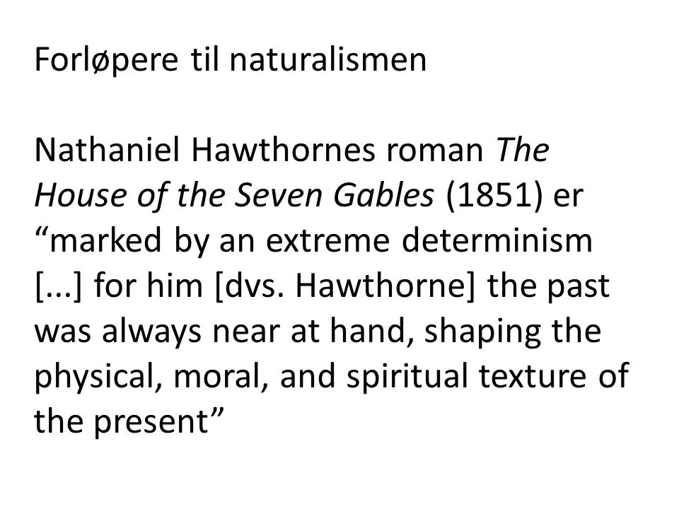 "Forløpere til naturalismen Nathaniel Hawthornes roman The House of the Seven Gables (1851) er ""marked by an extreme determinism [...] for him [dvs. Ha"