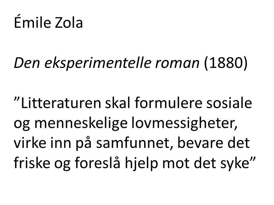 Émile Zola Den eksperimentelle roman (1880) Litteraturen skal formulere sosiale og menneskelige lovmessigheter, virke inn på samfunnet, bevare det friske og foreslå hjelp mot det syke
