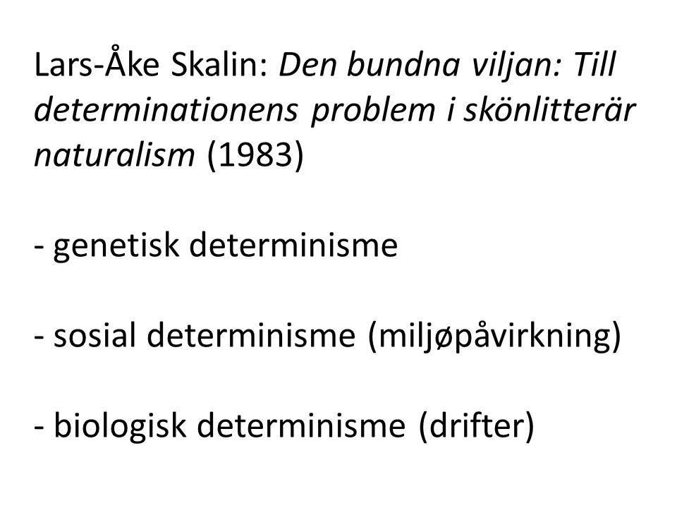 Lars-Åke Skalin: Den bundna viljan: Till determinationens problem i skönlitterär naturalism (1983) - genetisk determinisme - sosial determinisme (miljøpåvirkning) - biologisk determinisme (drifter)