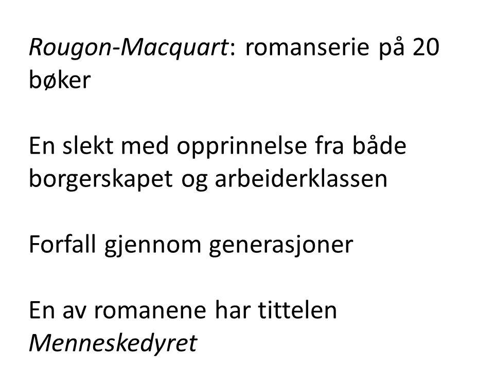 Rougon-Macquart: romanserie på 20 bøker En slekt med opprinnelse fra både borgerskapet og arbeiderklassen Forfall gjennom generasjoner En av romanene har tittelen Menneskedyret
