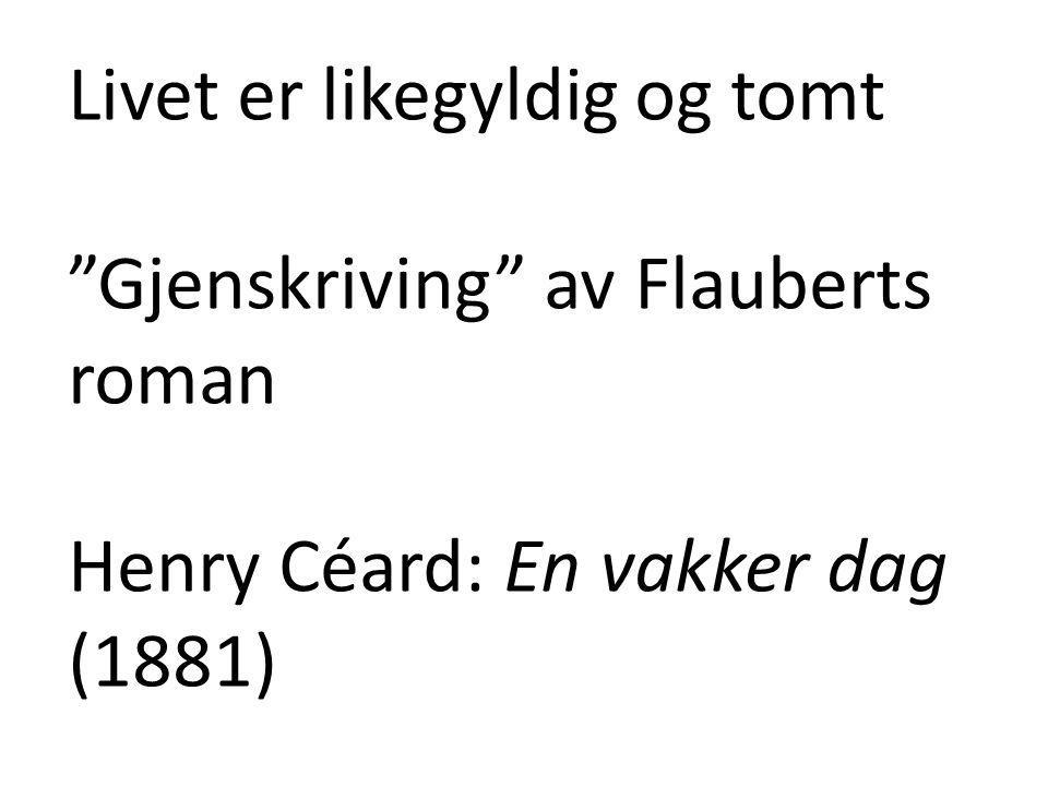 Livet er likegyldig og tomt Gjenskriving av Flauberts roman Henry Céard: En vakker dag (1881)