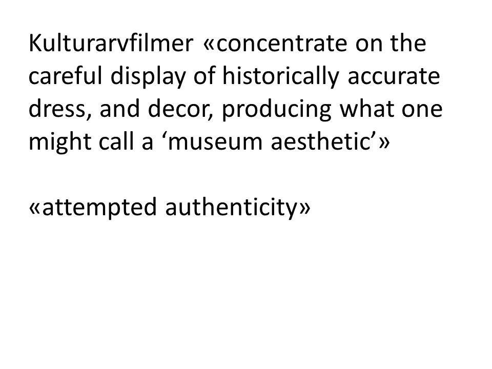 Kulturarvfilmer «concentrate on the careful display of historically accurate dress, and decor, producing what one might call a 'museum aesthetic'» «attempted authenticity»