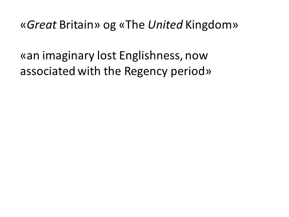 «Great Britain» og «The United Kingdom» «an imaginary lost Englishness, now associated with the Regency period»