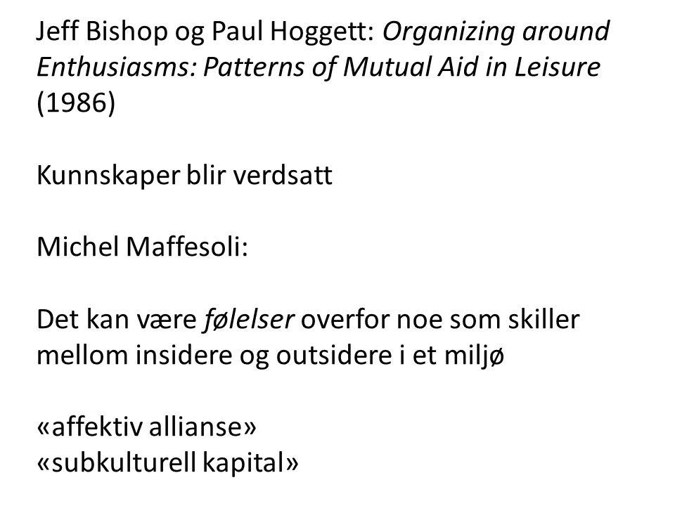 Jeff Bishop og Paul Hoggett: Organizing around Enthusiasms: Patterns of Mutual Aid in Leisure (1986) Kunnskaper blir verdsatt Michel Maffesoli: Det kan være følelser overfor noe som skiller mellom insidere og outsidere i et miljø «affektiv allianse» «subkulturell kapital»