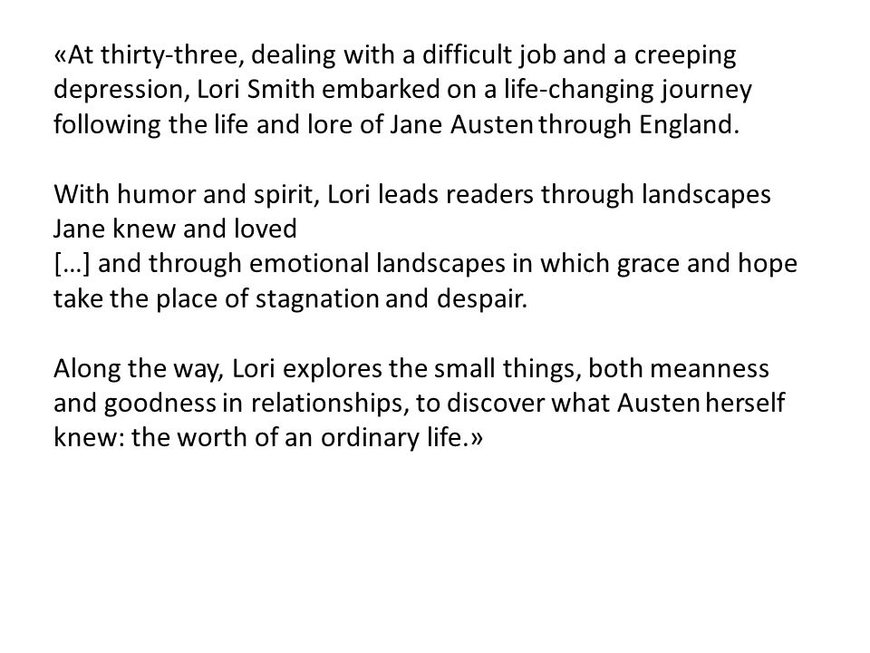 «At thirty-three, dealing with a difficult job and a creeping depression, Lori Smith embarked on a life-changing journey following the life and lore of Jane Austen through England.