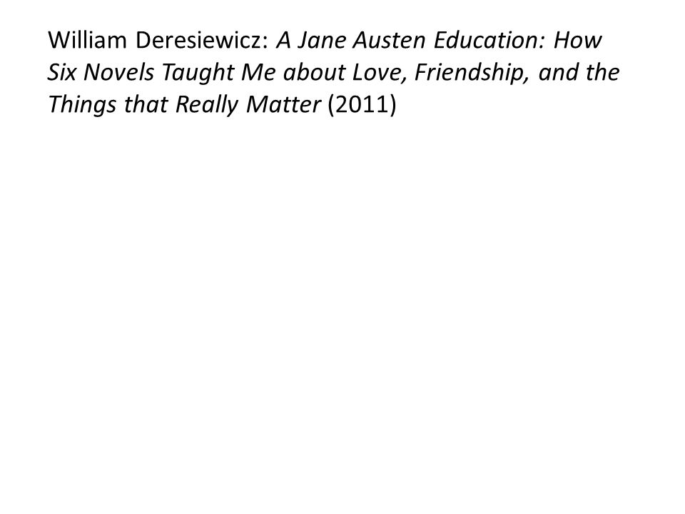 William Deresiewicz: A Jane Austen Education: How Six Novels Taught Me about Love, Friendship, and the Things that Really Matter (2011)