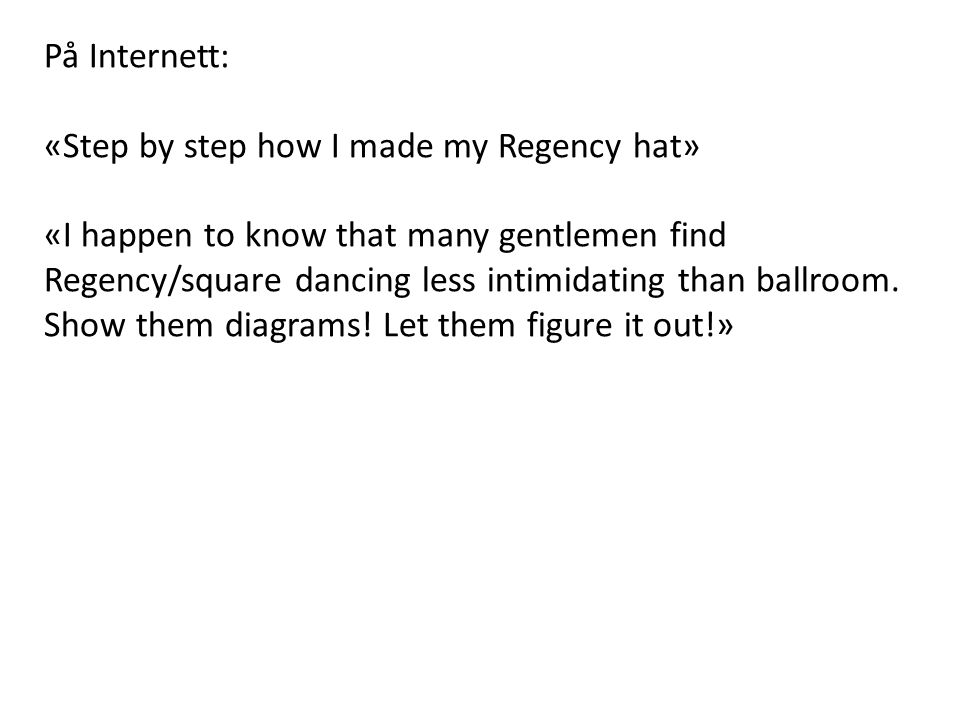 På Internett: «Step by step how I made my Regency hat» «I happen to know that many gentlemen find Regency/square dancing less intimidating than ballroom.
