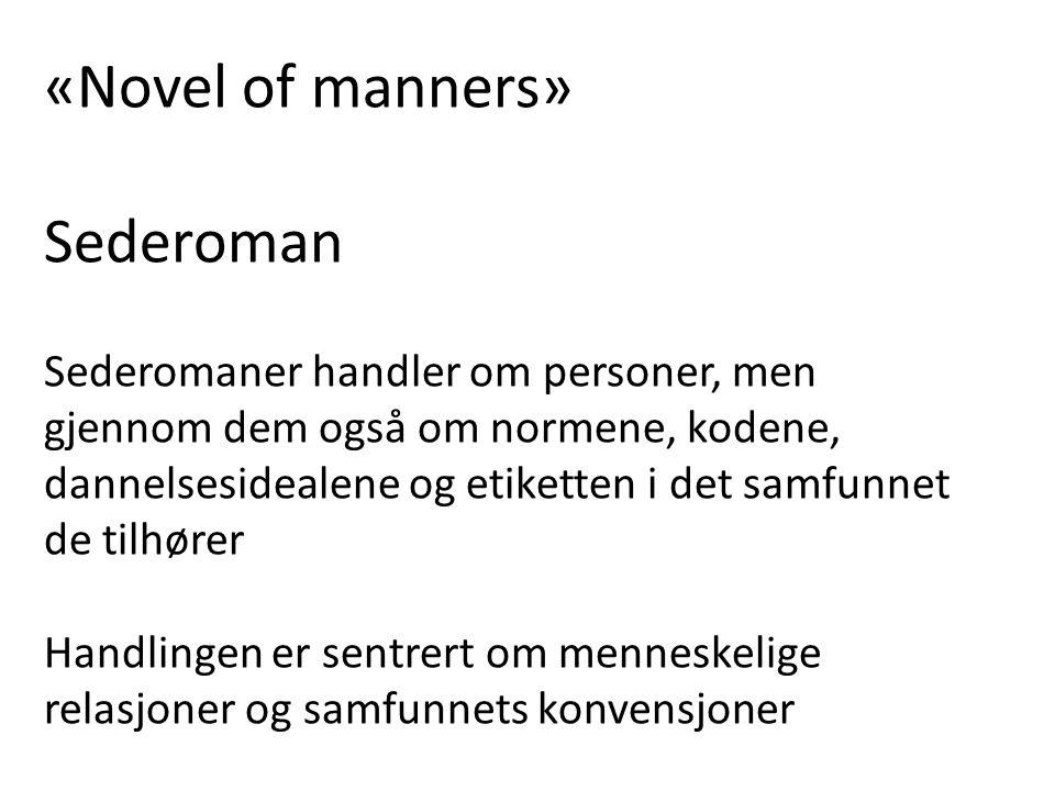 «Novel of manners» Sederoman Sederomaner handler om personer, men gjennom dem også om normene, kodene, dannelsesidealene og etiketten i det samfunnet de tilhører Handlingen er sentrert om menneskelige relasjoner og samfunnets konvensjoner