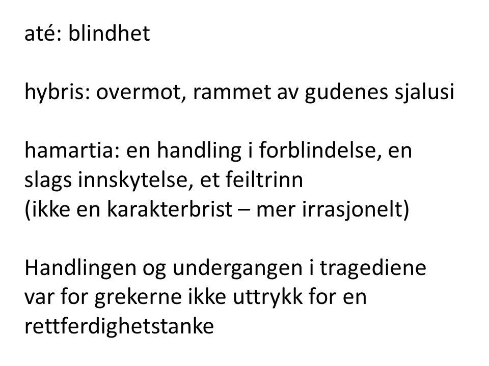 até: blindhet hybris: overmot, rammet av gudenes sjalusi hamartia: en handling i forblindelse, en slags innskytelse, et feiltrinn (ikke en karakterbri