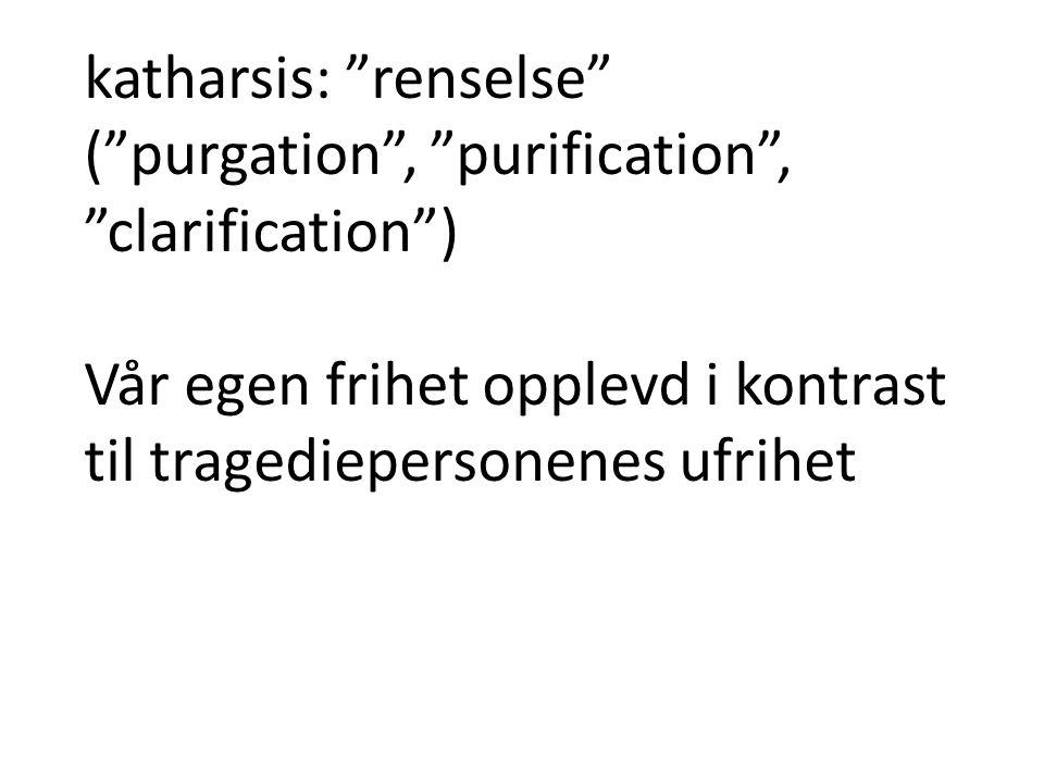 """katharsis: """"renselse"""" (""""purgation"""", """"purification"""", """"clarification"""") Vår egen frihet opplevd i kontrast til tragediepersonenes ufrihet"""