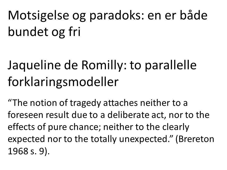 Motsigelse og paradoks: en er både bundet og fri Jaqueline de Romilly: to parallelle forklaringsmodeller The notion of tragedy attaches neither to a foreseen result due to a deliberate act, nor to the effects of pure chance; neither to the clearly expected nor to the totally unexpected. (Brereton 1968 s.